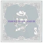 Various: Famous When Dead III